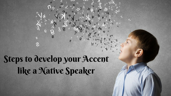 Steps to Develop your Accent like a Native Speaker